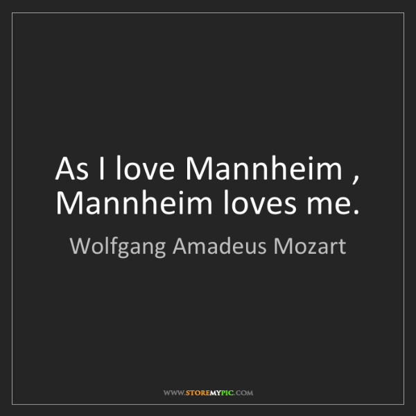 Wolfgang Amadeus Mozart: As I love Mannheim , Mannheim loves me.