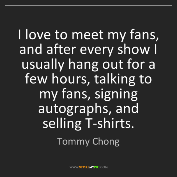 Tommy Chong: I love to meet my fans, and after every show I usually...
