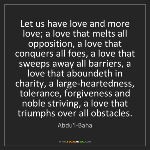 Abdu'l-Baha: Let us have love and more love; a love that melts all...