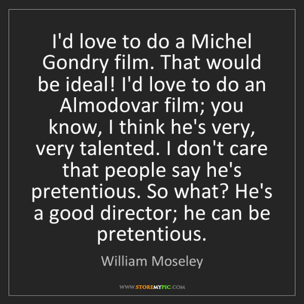 William Moseley: I'd love to do a Michel Gondry film. That would be ideal!...