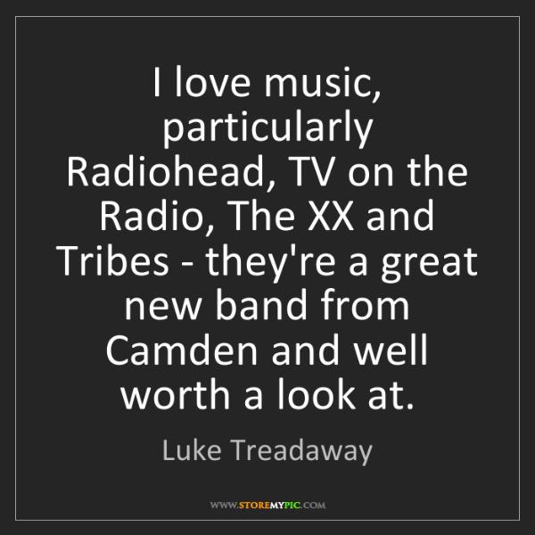 Luke Treadaway: I love music, particularly Radiohead, TV on the Radio,...