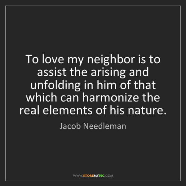 Jacob Needleman: To love my neighbor is to assist the arising and unfolding...