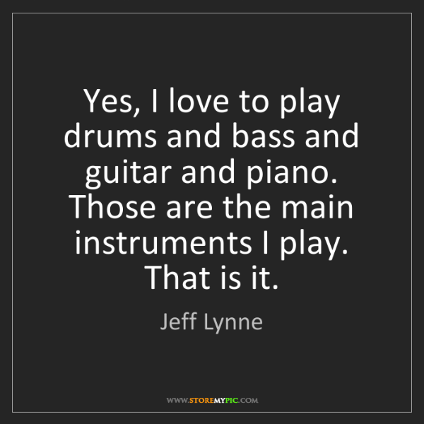 Jeff Lynne: Yes, I love to play drums and bass and guitar and piano....