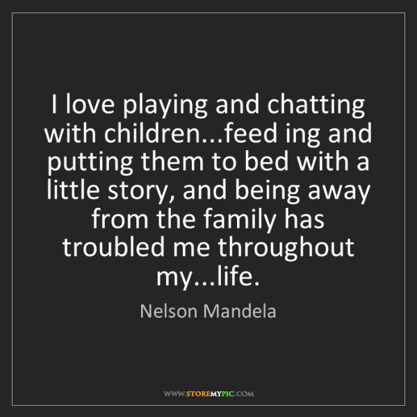 Nelson Mandela: I love playing and chatting with children...feed ing...