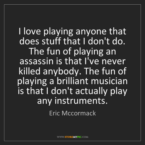 Eric Mccormack: I love playing anyone that does stuff that I don't do....