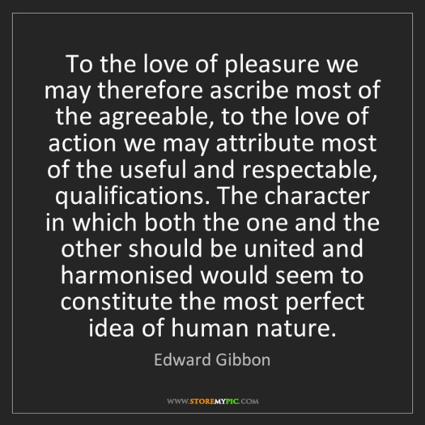 Edward Gibbon: To the love of pleasure we may therefore ascribe most...