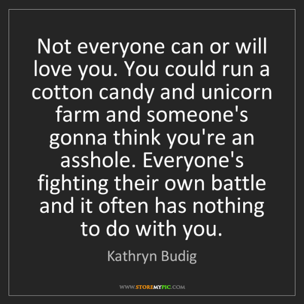 Kathryn Budig: Not everyone can or will love you. You could run a cotton...