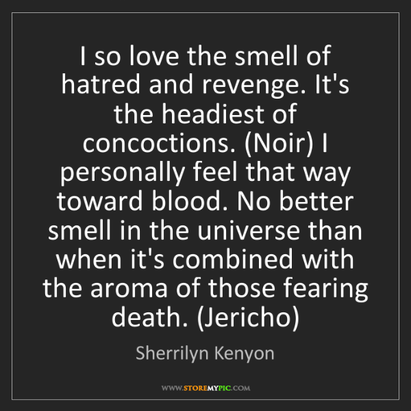 Sherrilyn Kenyon: I so love the smell of hatred and revenge. It's the headiest...