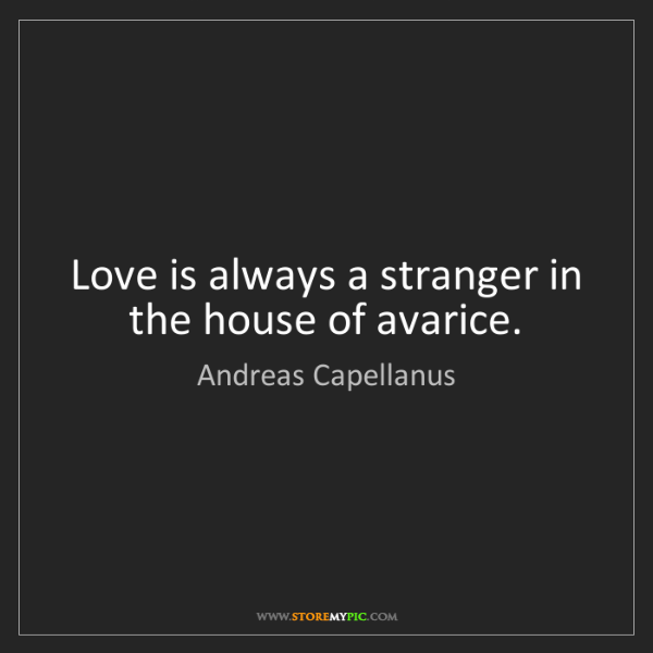 Andreas Capellanus: Love is always a stranger in the house of avarice.