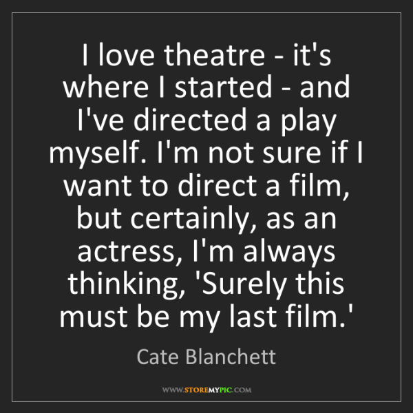Cate Blanchett: I love theatre - it's where I started - and I've directed...