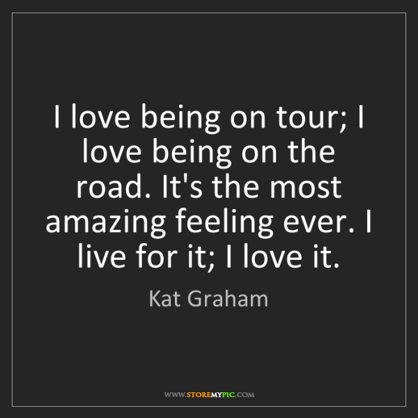 Kat Graham: I love being on tour; I love being on the road. It's...