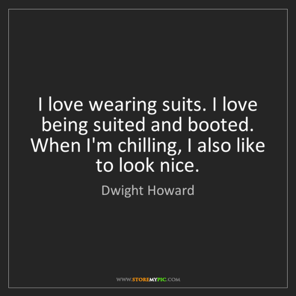 Dwight Howard: I love wearing suits. I love being suited and booted....