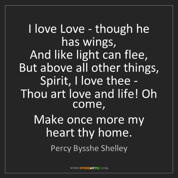 Percy Bysshe Shelley: I love Love - though he has wings,  And like light can...
