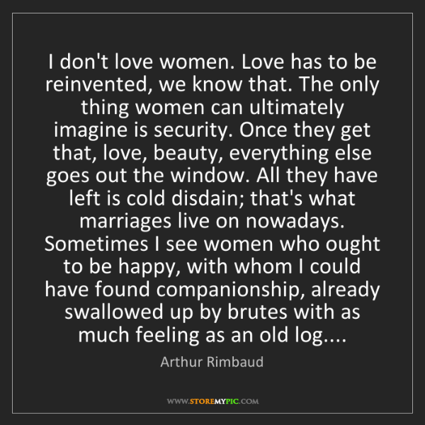 Arthur Rimbaud: I don't love women. Love has to be reinvented, we know...