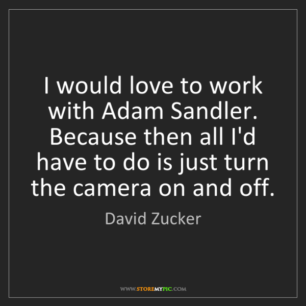 David Zucker: I would love to work with Adam Sandler. Because then...