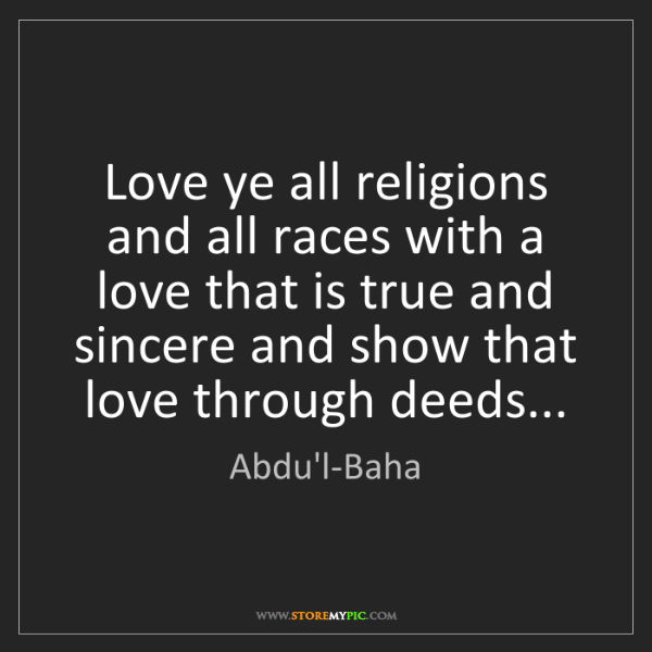 Abdu'l-Baha: Love ye all religions and all races with a love that...