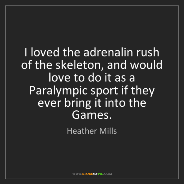 Heather Mills: I loved the adrenalin rush of the skeleton, and would...