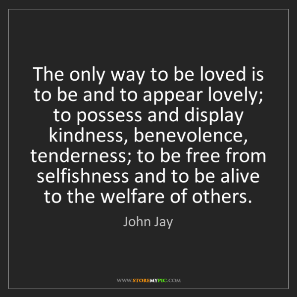John Jay: The only way to be loved is to be and to appear lovely;...