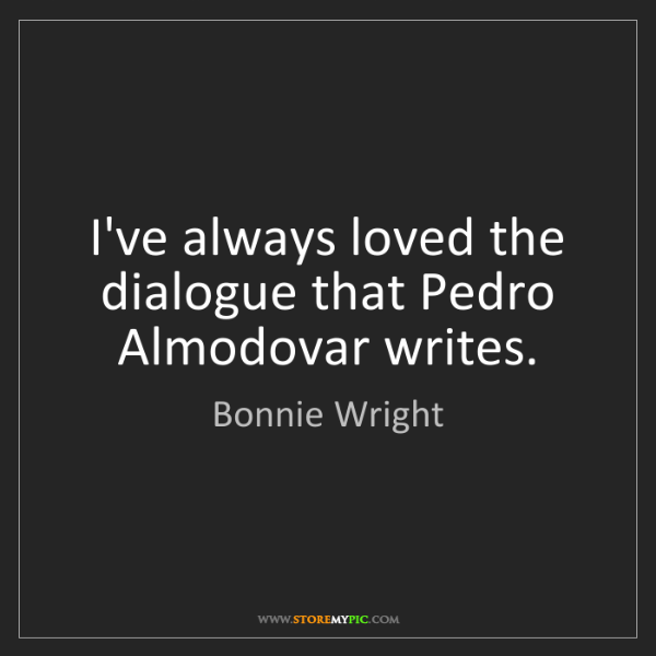 Bonnie Wright: I've always loved the dialogue that Pedro Almodovar writes.