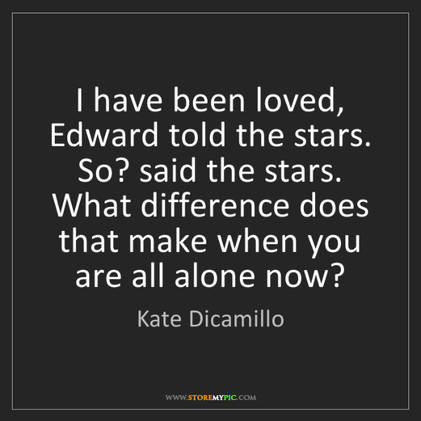 Kate Dicamillo: I have been loved, Edward told the stars. So? said the...