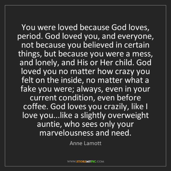Anne Lamott: You were loved because God loves, period. God loved you,...
