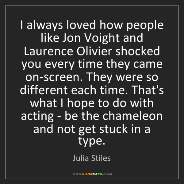 Julia Stiles: I always loved how people like Jon Voight and Laurence...