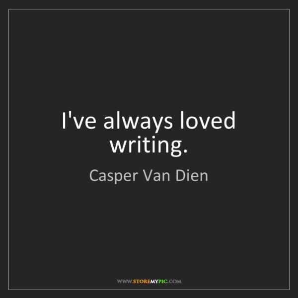 Casper Van Dien: I've always loved writing.