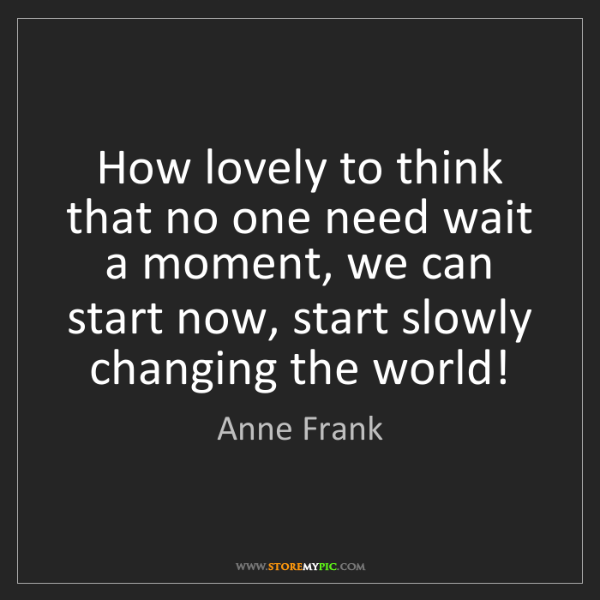 Anne Frank: How lovely to think that no one need wait a moment, we...
