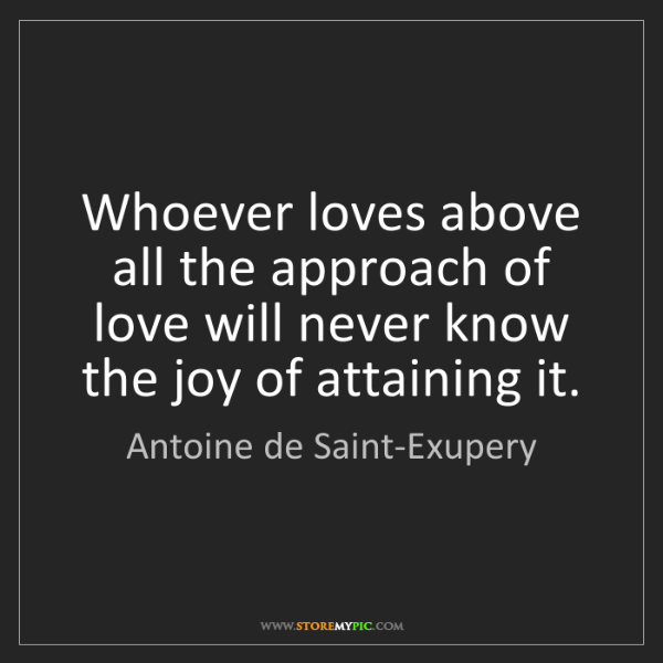 Antoine de Saint-Exupery: Whoever loves above all the approach of love will never...