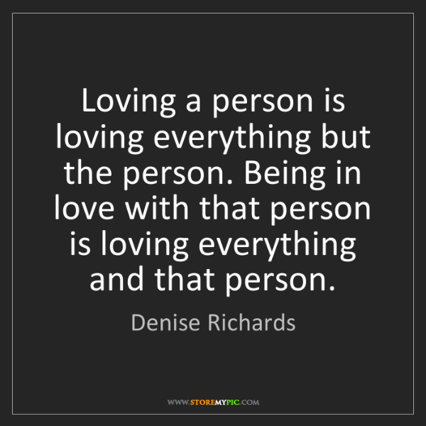 Denise Richards: Loving a person is loving everything but the person....