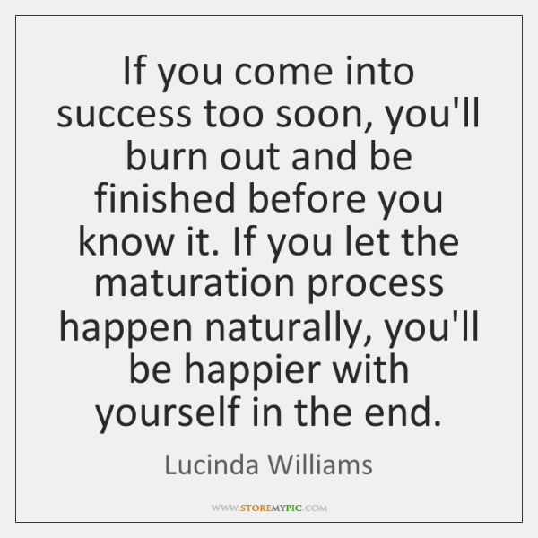 If you come into success too soon, you'll burn out and be ...