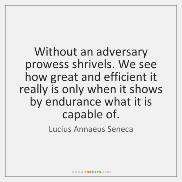 Without an adversary prowess shrivels. We see how great and efficient it ...