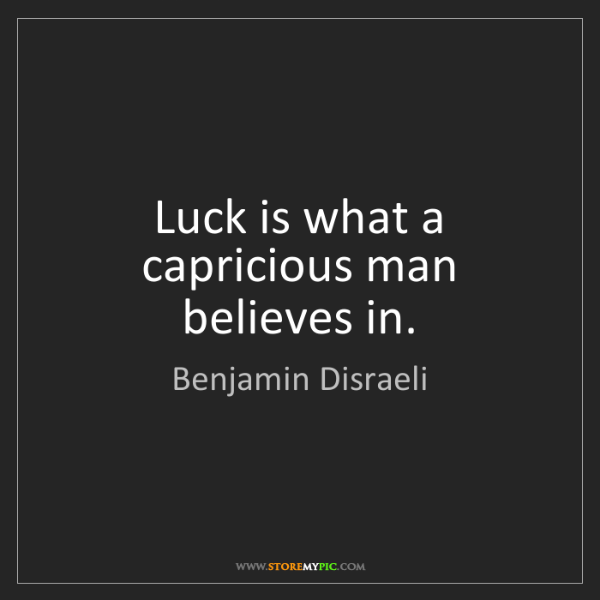 Benjamin Disraeli: Luck is what a capricious man believes in.