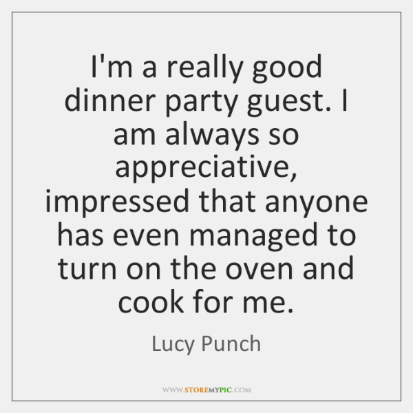 I'm a really good dinner party guest. I am always so appreciative, ...