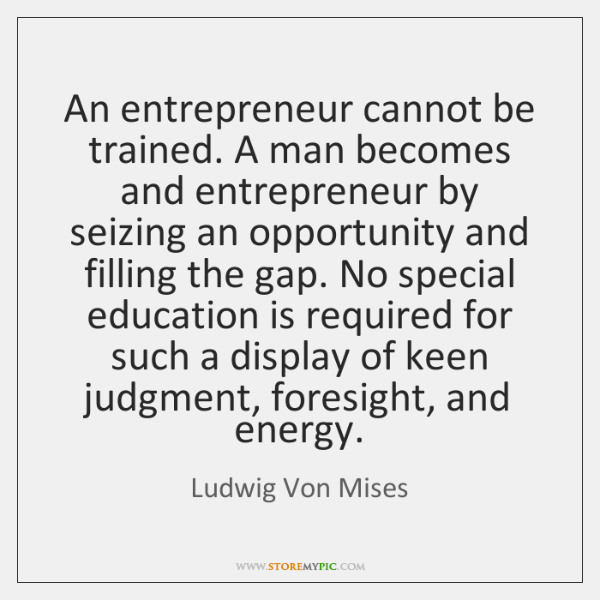 An entrepreneur cannot be trained. A man becomes and entrepreneur by seizing ...