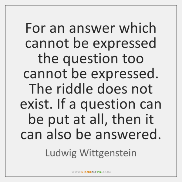 For an answer which cannot be expressed the question too cannot be ...