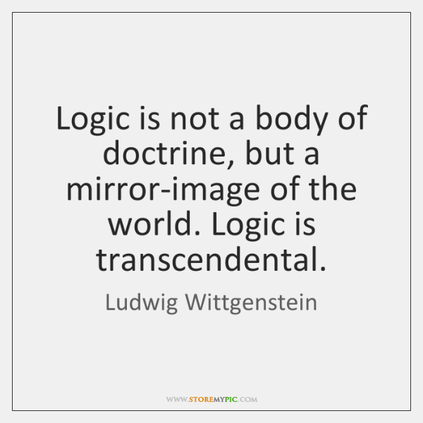 Logic is not a body of doctrine, but a mirror-image of the ...