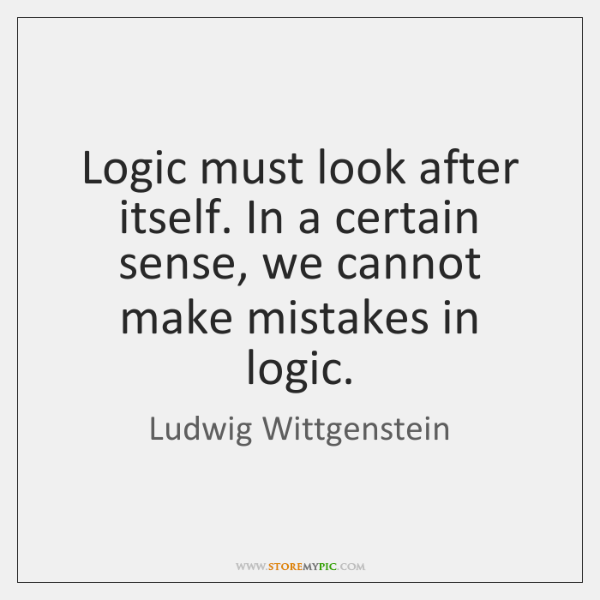 Logic must look after itself. In a certain sense, we cannot make ...