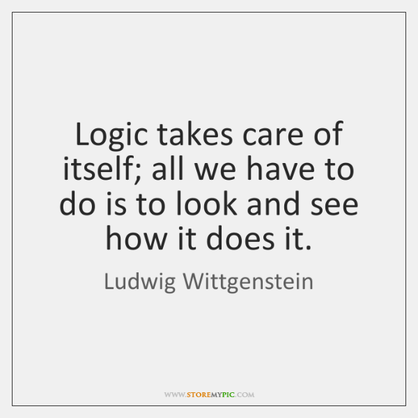 Logic takes care of itself; all we have to do is to ...