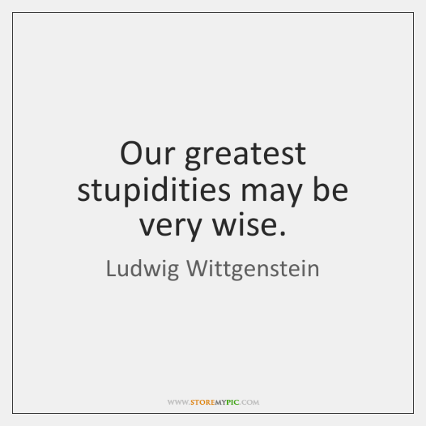 Our greatest stupidities may be very wise.