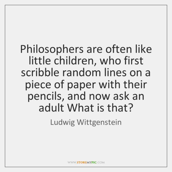 Philosophers are often like little children, who first scribble random lines on ...