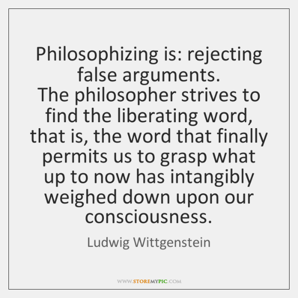 Philosophizing is: rejecting false arguments.   The philosopher strives to find the liberating ...
