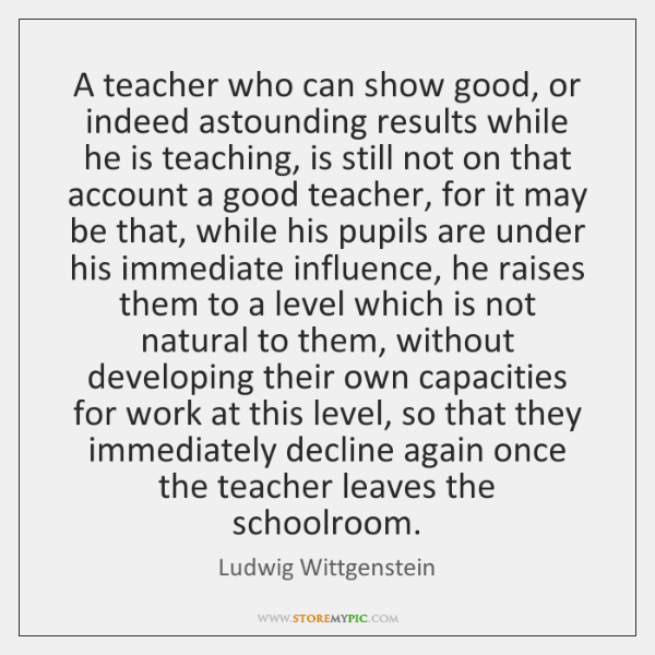 A teacher who can show good, or indeed astounding results while he ...