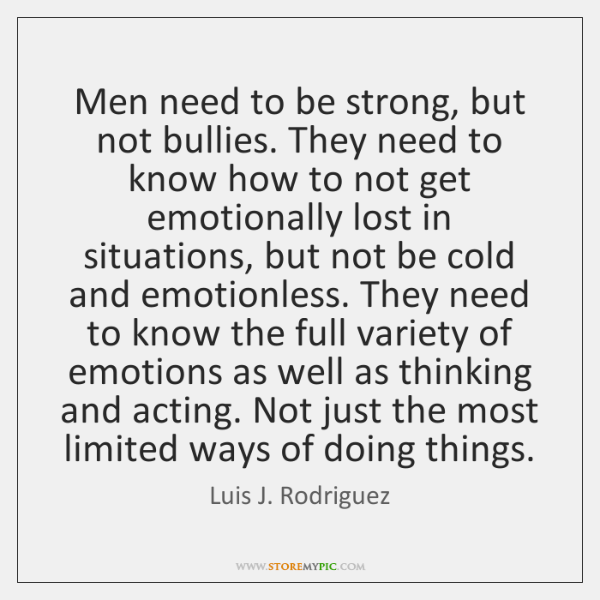 Men need to be strong, but not bullies. They need to know ...