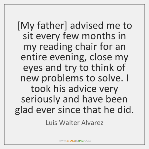 [My father] advised me to sit every few months in my reading ...