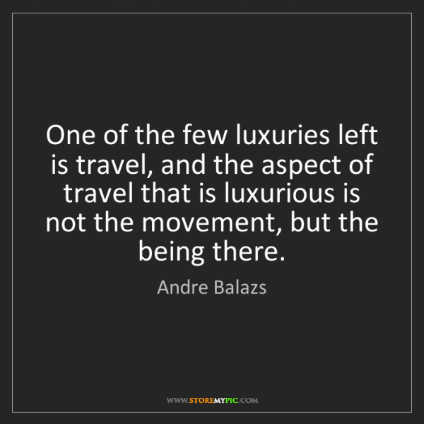 Andre Balazs: One of the few luxuries left is travel, and the aspect...