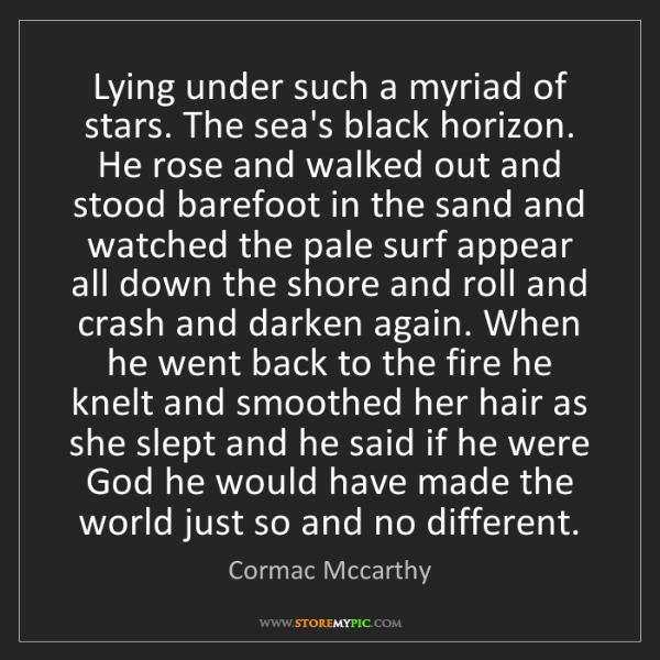 Cormac Mccarthy: Lying under such a myriad of stars. The sea's black horizon....