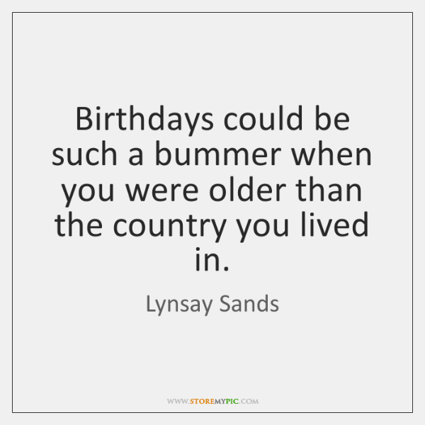 Birthdays could be such a bummer when you were older than the ...