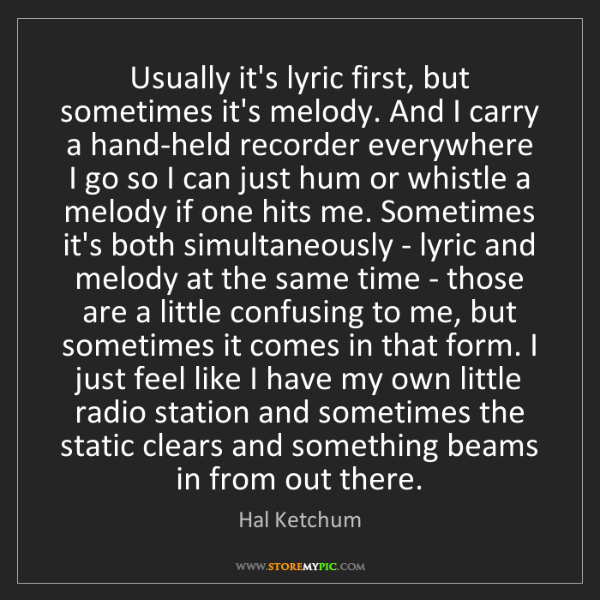 Hal Ketchum: Usually it's lyric first, but sometimes it's melody....
