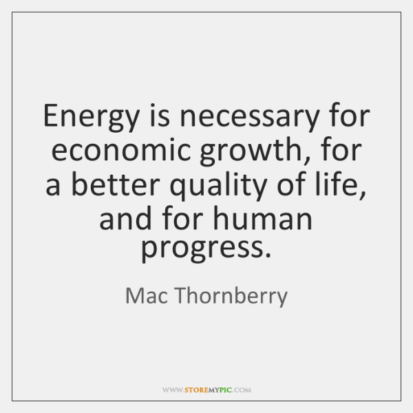 Energy is necessary for economic growth, for a better quality of life, ...